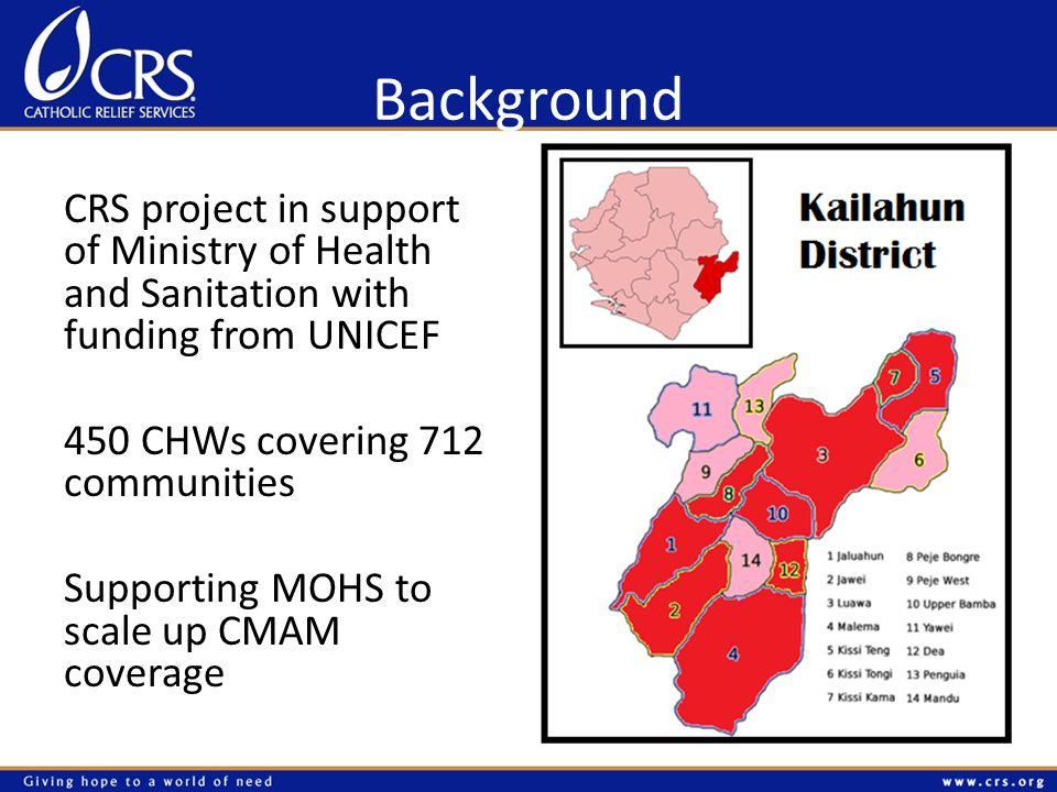 Background CRS project in support of Ministry of Health and Sanitation with funding from UNICEF 450 CHWs covering 712 communities Supporting MOHS to scale up CMAM coverage