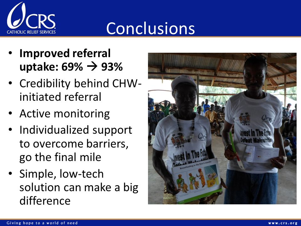 Conclusions Improved referral uptake: 69%  93% Credibility behind CHW- initiated referral Active monitoring Individualized support to overcome barriers, go the final mile Simple, low-tech solution can make a big difference