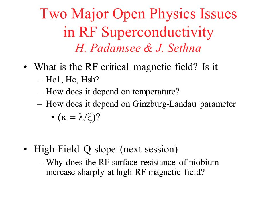 Two Major Open Physics Issues in RF Superconductivity H. Padamsee & J. Sethna What is the RF critical magnetic field? Is it –Hc1, Hc, Hsh? –How does i