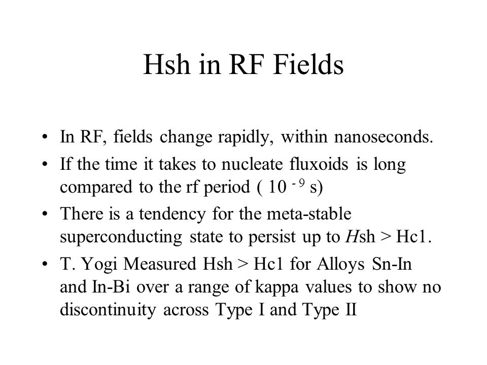 Hsh in RF Fields In RF, fields change rapidly, within nanoseconds. If the time it takes to nucleate fluxoids is long compared to the rf period ( 10 -