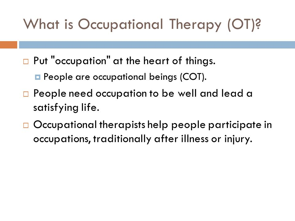 What is Occupational Therapy (OT).  Put occupation at the heart of things.