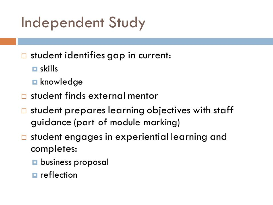 Independent Study  student identifies gap in current:  skills  knowledge  student finds external mentor  student prepares learning objectives with staff guidance (part of module marking)  student engages in experiential learning and completes:  business proposal  reflection