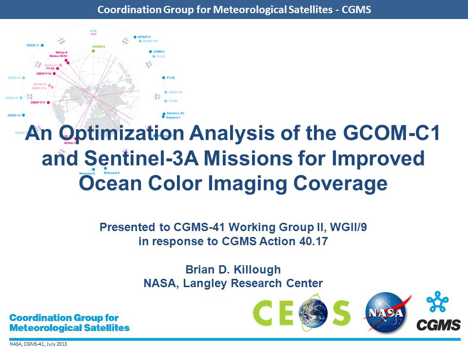 NASA, CGMS-41, July 2013 Coordination Group for Meteorological Satellites - CGMS An Optimization Analysis of the GCOM-C1 and Sentinel-3A Missions for Improved Ocean Color Imaging Coverage Presented to CGMS-41 Working Group II, WGII/9 in response to CGMS Action 40.17 Brian D.