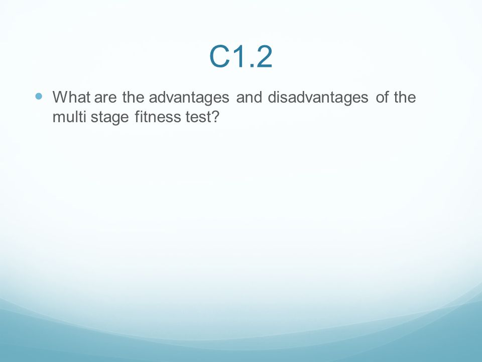 C1.2 What are the advantages and disadvantages of the multi stage fitness test?