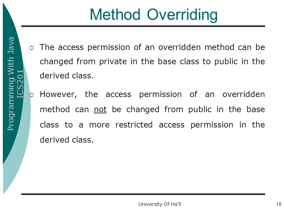 Programming With Java ICS201 University Of Ha'il19 Method Overriding  The access permission of an overridden method can be changed from private in th