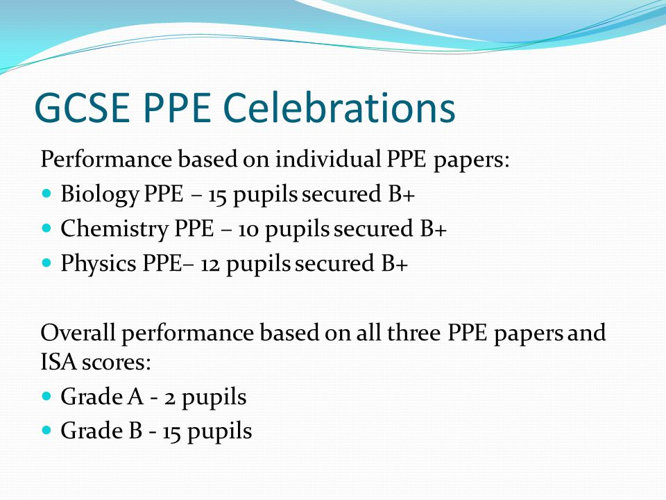GCSE PPE Celebrations Performance based on individual PPE papers: Biology PPE – 15 pupils secured B+ Chemistry PPE – 10 pupils secured B+ Physics PPE– 12 pupils secured B+ Overall performance based on all three PPE papers and ISA scores: Grade A - 2 pupils Grade B - 15 pupils