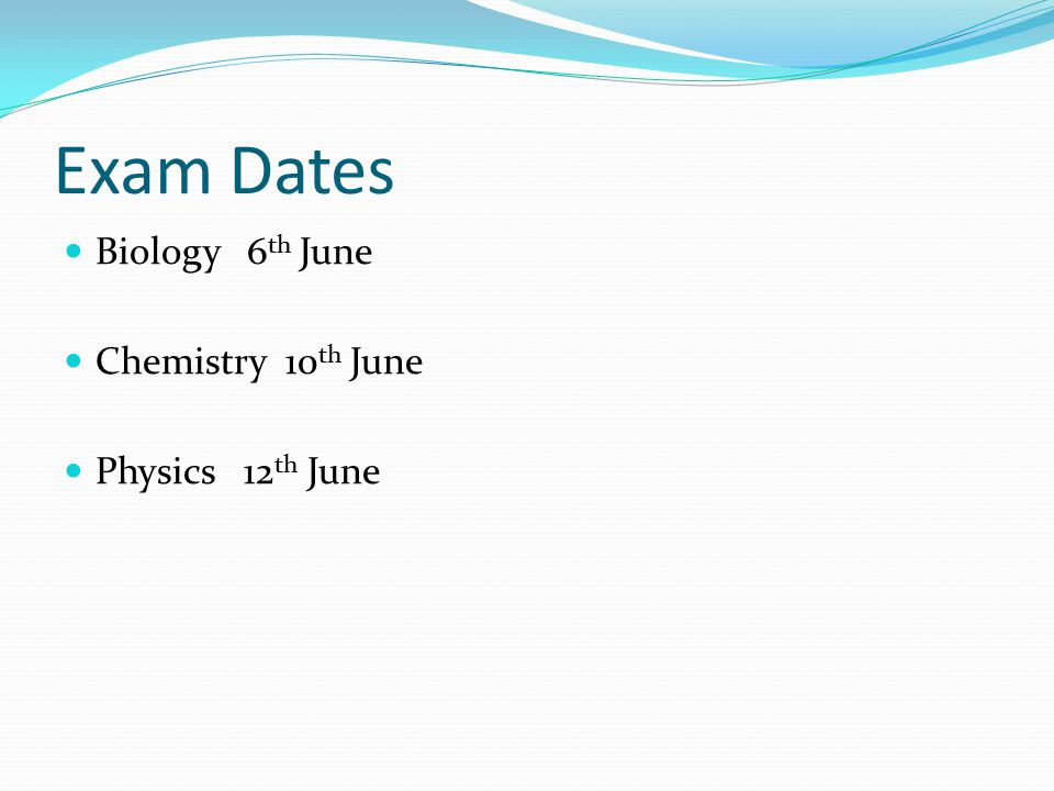 Exam Dates Biology 6 th June Chemistry 10 th June Physics 12 th June