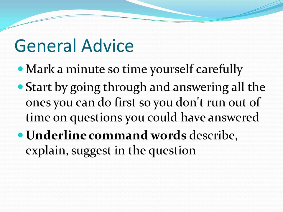 General Advice Mark a minute so time yourself carefully Start by going through and answering all the ones you can do first so you don t run out of time on questions you could have answered Underline command words describe, explain, suggest in the question