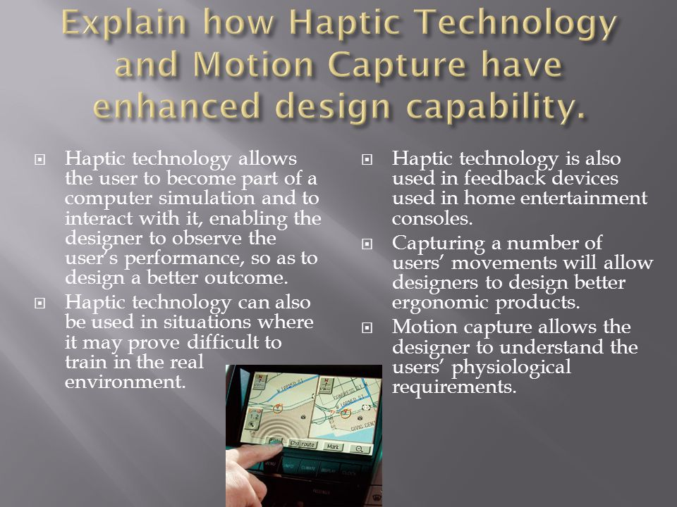  Haptic technology allows the user to become part of a computer simulation and to interact with it, enabling the designer to observe the user's performance, so as to design a better outcome.