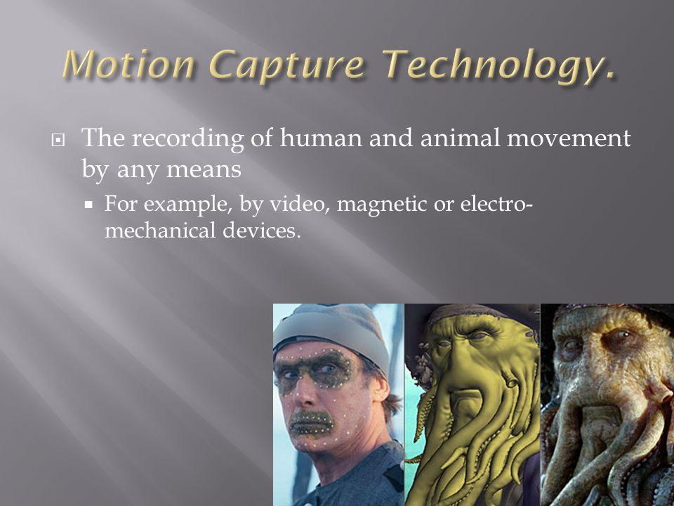  The recording of human and animal movement by any means  For example, by video, magnetic or electro- mechanical devices.