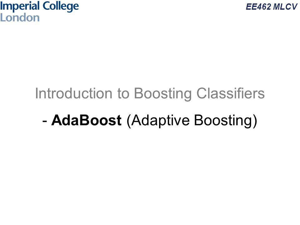 EE462 MLCV Introduction to Boosting Classifiers - AdaBoost (Adaptive Boosting)