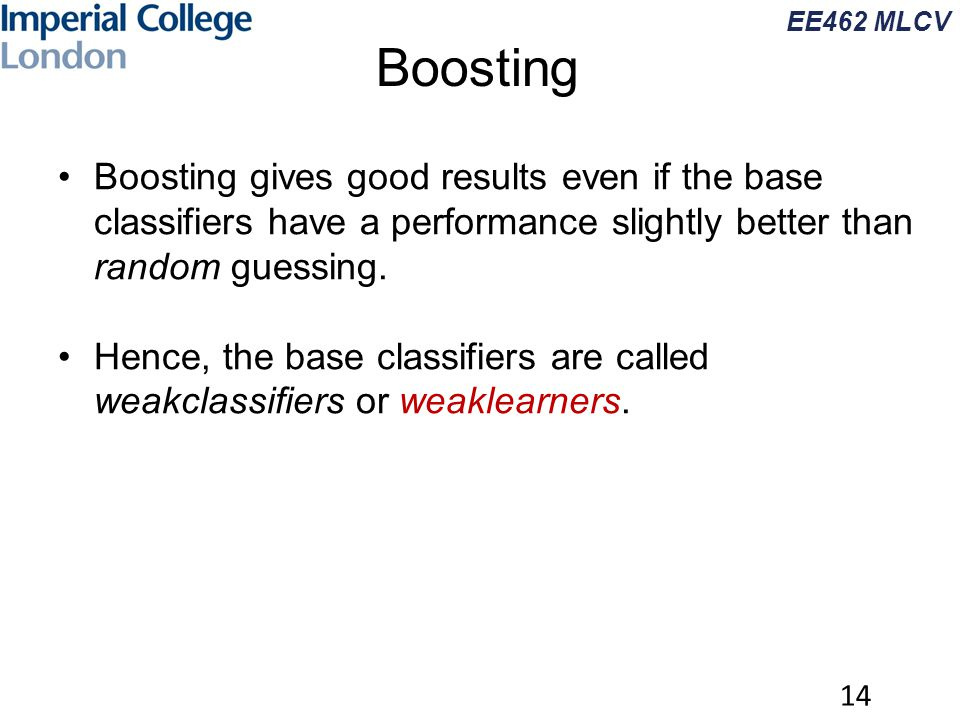 EE462 MLCV Boosting 14 Boosting gives good results even if the base classifiers have a performance slightly better than random guessing. Hence, the ba