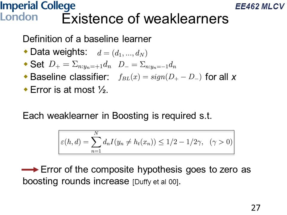 EE462 MLCV Existence of weaklearners  Definition of a baseline learner  Data weights:  Set  Baseline classifier: for all x  Error is at most ½. 