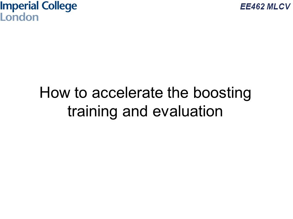 EE462 MLCV How to accelerate the boosting training and evaluation