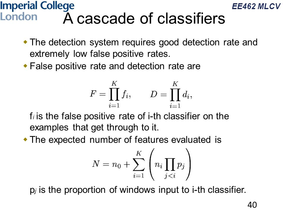 EE462 MLCV A cascade of classifiers  The detection system requires good detection rate and extremely low false positive rates.  False positive rate