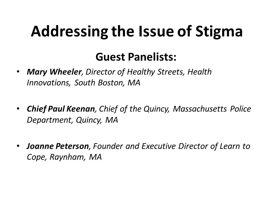 Addressing the Issue of Stigma Guest Panelists: Mary Wheeler, Director of Healthy Streets, Health Innovations, South Boston, MA Chief Paul Keenan, Chief of the Quincy, Massachusetts Police Department, Quincy, MA Joanne Peterson, Founder and Executive Director of Learn to Cope, Raynham, MA