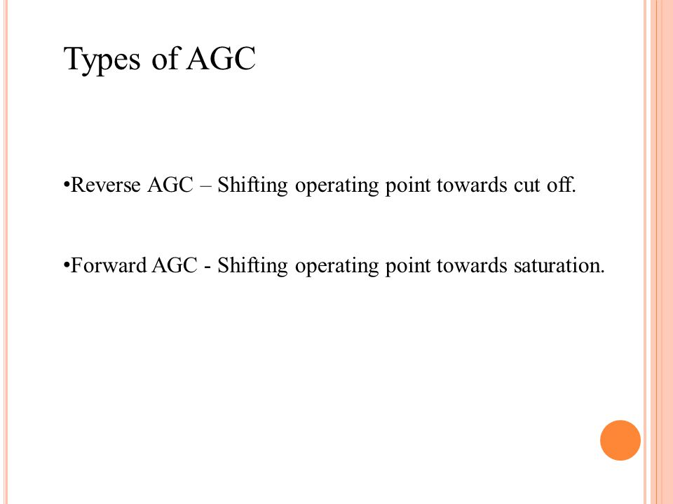 Types of AGC Reverse AGC – Shifting operating point towards cut off. Forward AGC - Shifting operating point towards saturation.