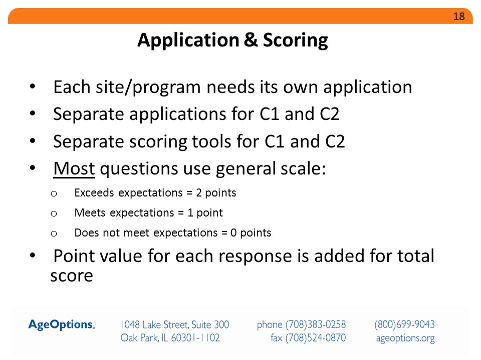 Each site/program needs its own application Separate applications for C1 and C2 Separate scoring tools for C1 and C2 Most questions use general scale: o Exceeds expectations = 2 points o Meets expectations = 1 point o Does not meet expectations = 0 points Point value for each response is added for total score Application & Scoring 18