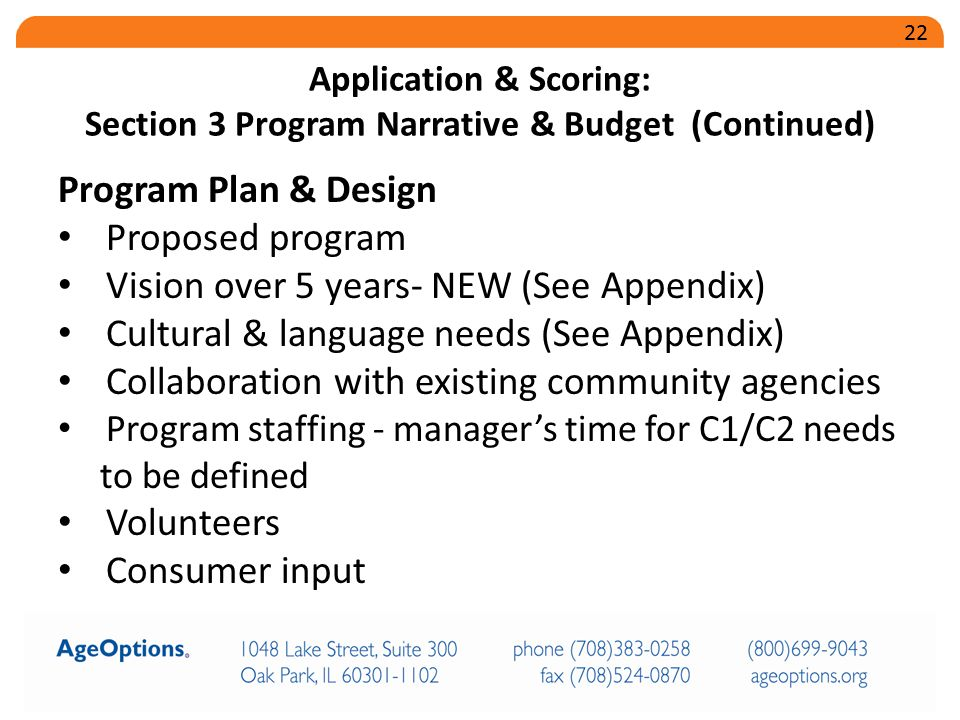 Program Plan & Design Proposed program Vision over 5 years- NEW (See Appendix) Cultural & language needs (See Appendix) Collaboration with existing community agencies Program staffing - manager's time for C1/C2 needs to be defined Volunteers Consumer input Application & Scoring: Section 3 Program Narrative & Budget (Continued) 22