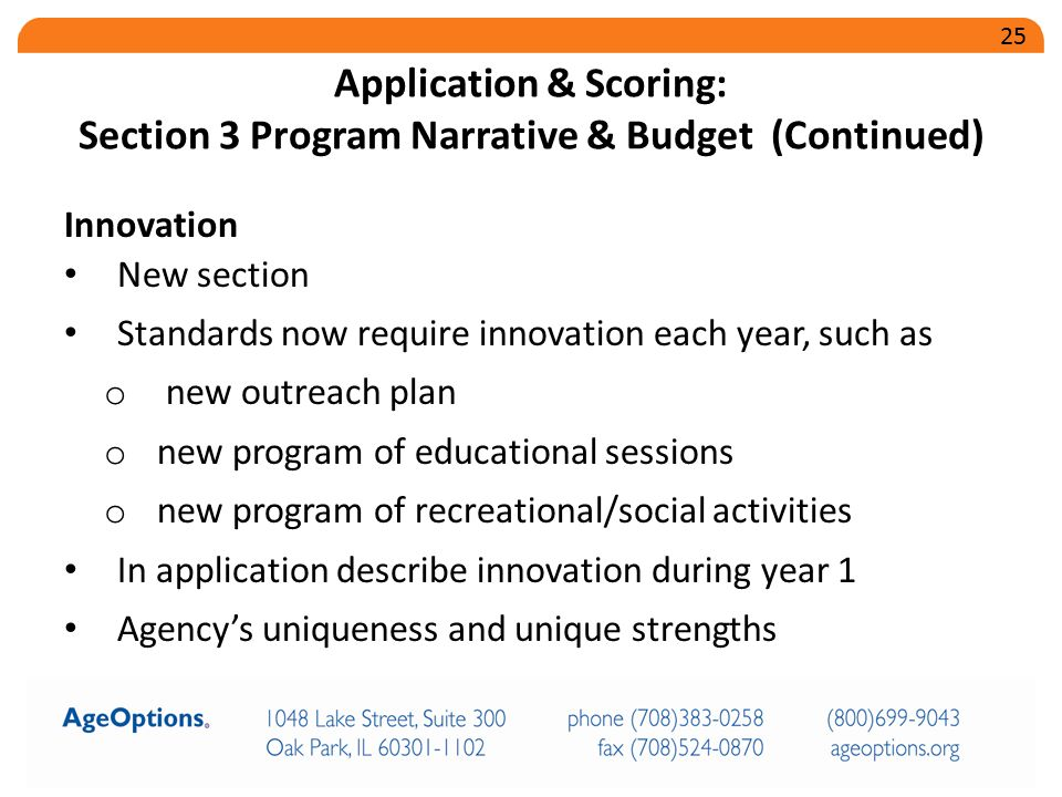 Innovation New section Standards now require innovation each year, such as o new outreach plan o new program of educational sessions o new program of recreational/social activities In application describe innovation during year 1 Agency's uniqueness and unique strengths Application & Scoring: Section 3 Program Narrative & Budget (Continued) 25