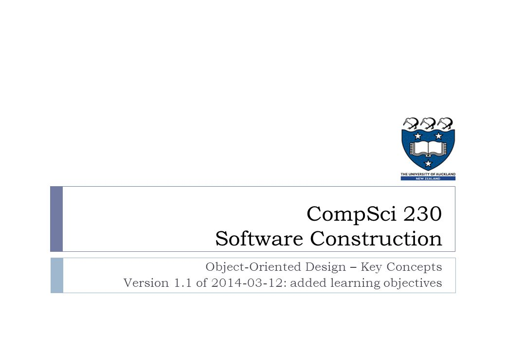 Object-Oriented Design – Key Concepts Version 1.1 of 2014-03-12: added learning objectives CompSci 230 Software Construction