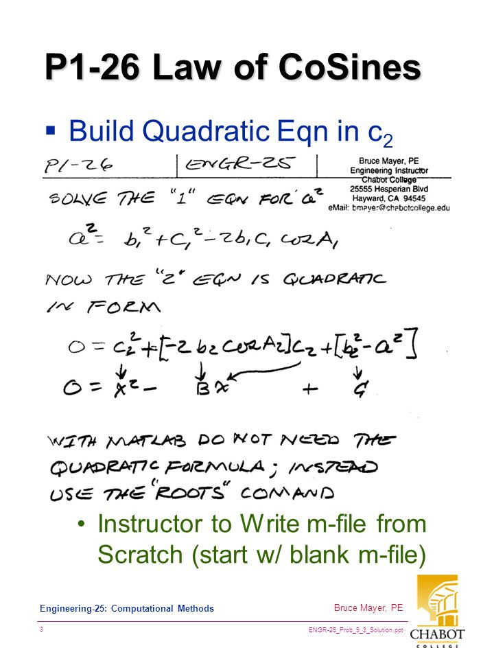 ENGR-25_Prob_9_3_Solution.ppt 3 Bruce Mayer, PE Engineering-25: Computational Methods P1-26 Law of CoSines  Build Quadratic Eqn in c 2 Instructor to Write m-file from Scratch (start w/ blank m-file)