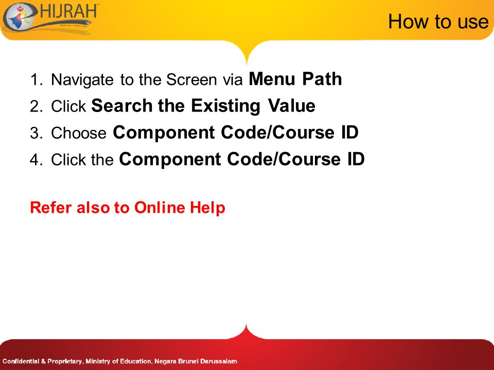 How to use 1.Navigate to the Screen via Menu Path 2.Click Search the Existing Value 3.Choose Component Code/Course ID 4.Click the Component Code/Course ID Refer also to Online Help