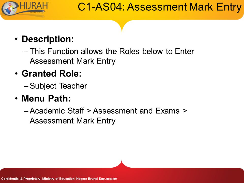 C1-AS04: Assessment Mark Entry Description: –This Function allows the Roles below to Enter Assessment Mark Entry Granted Role: –Subject Teacher Menu Path: –Academic Staff > Assessment and Exams > Assessment Mark Entry