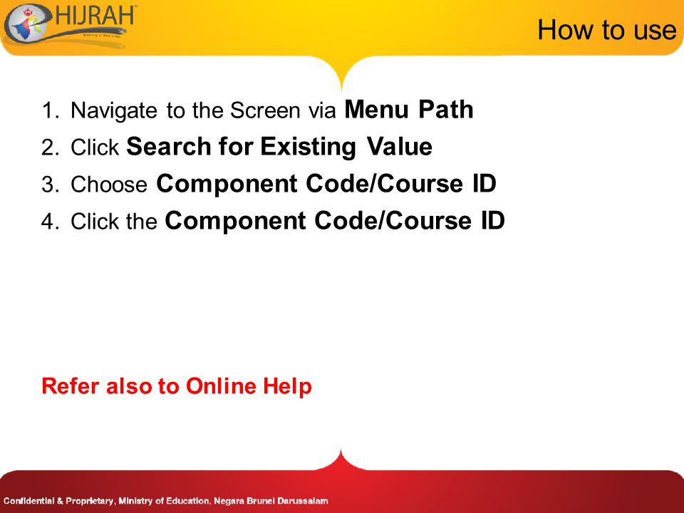 How to use 1.Navigate to the Screen via Menu Path 2.Click Search for Existing Value 3.Choose Component Code/Course ID 4.Click the Component Code/Course ID Refer also to Online Help