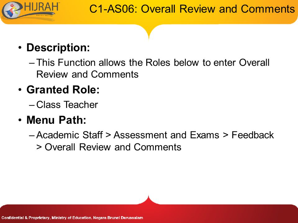 C1-AS06: Overall Review and Comments Description: –This Function allows the Roles below to enter Overall Review and Comments Granted Role: –Class Teacher Menu Path: –Academic Staff > Assessment and Exams > Feedback > Overall Review and Comments