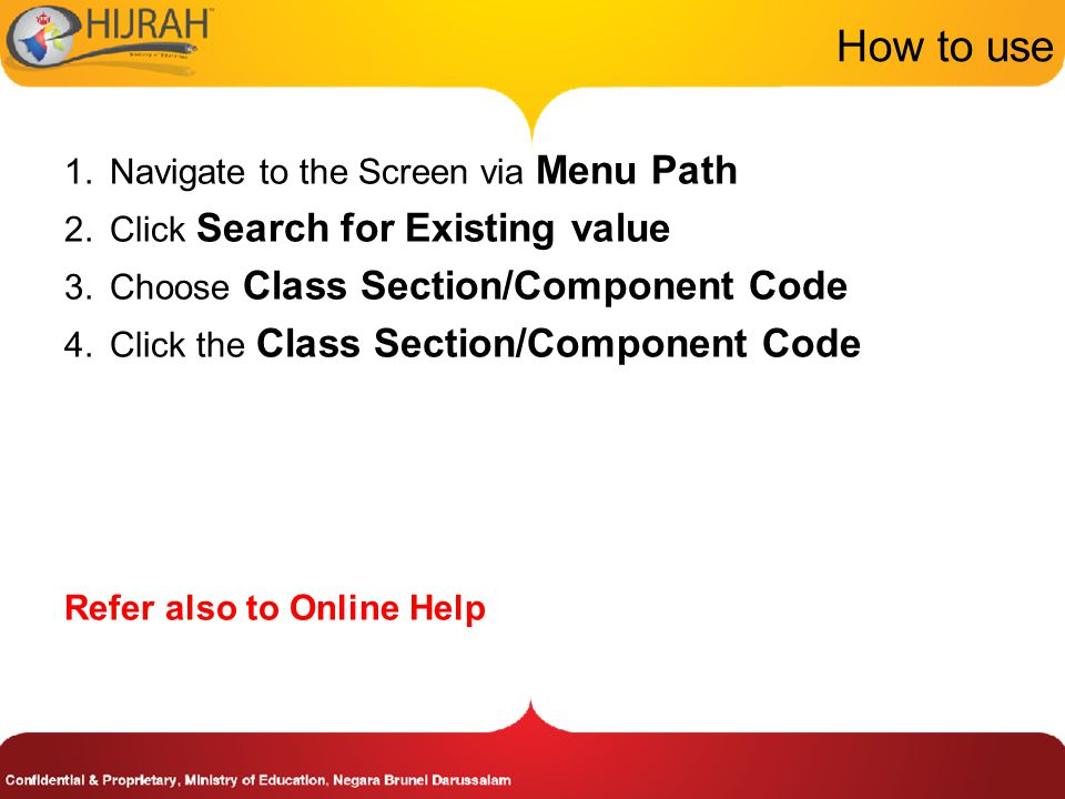 How to use 1.Navigate to the Screen via Menu Path 2.Click Search for Existing value 3.Choose Class Section/Component Code 4.Click the Class Section/Component Code Refer also to Online Help