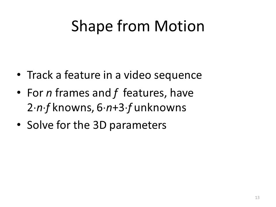 Shape from Motion Track a feature in a video sequence For n frames and f features, have 2  n  f knowns, 6  n+3  f unknowns Solve for the 3D parameters 13