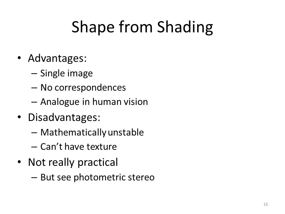 Shape from Shading Advantages: – Single image – No correspondences – Analogue in human vision Disadvantages: – Mathematically unstable – Can't have texture Not really practical – But see photometric stereo 16