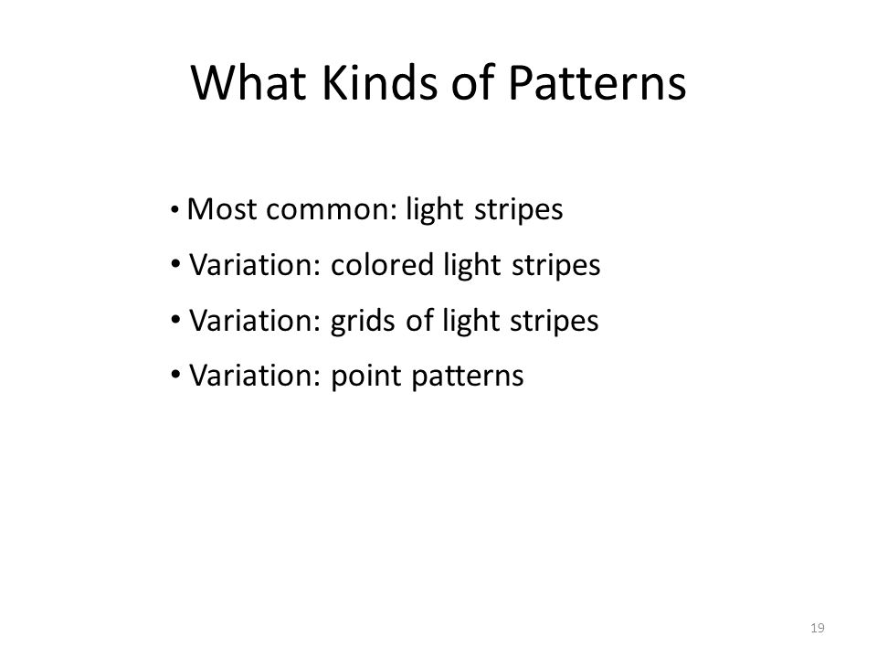 What Kinds of Patterns Most common: light stripes Variation: colored light stripes Variation: grids of light stripes Variation: point patterns 19