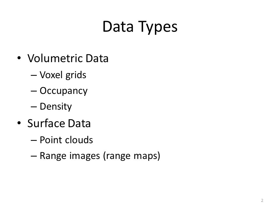 Data Types Volumetric Data – Voxel grids – Occupancy – Density Surface Data – Point clouds – Range images (range maps) 2