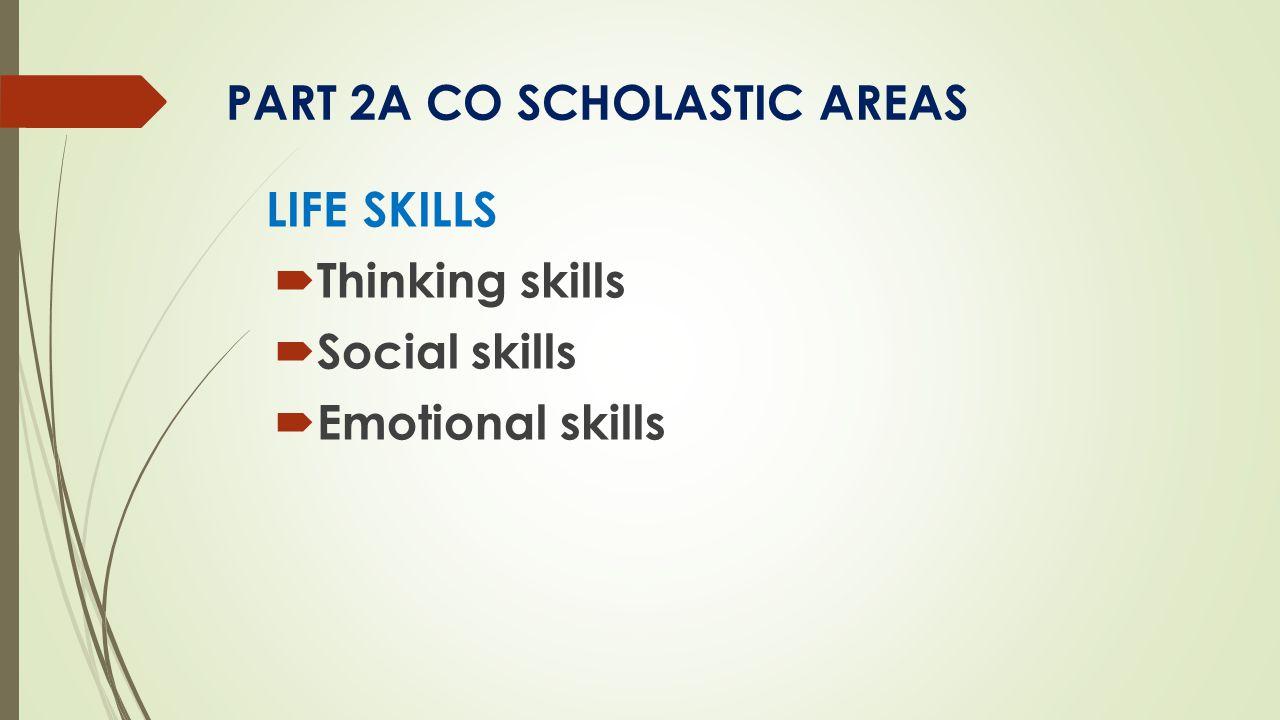 PART 2A CO SCHOLASTIC AREAS LIFE SKILLS  Thinking skills  Social skills  Emotional skills