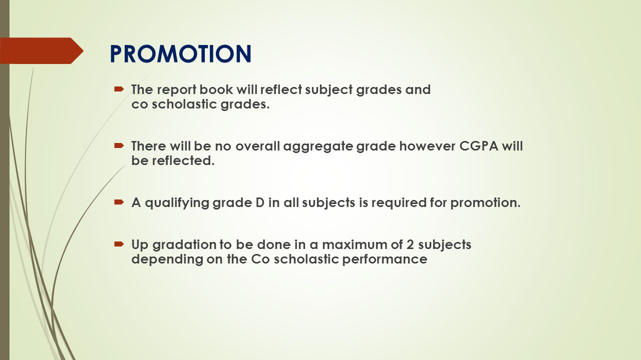 PROMOTION  The report book will reflect subject grades and co scholastic grades.  There will be no overall aggregate grade however CGPA will be refl