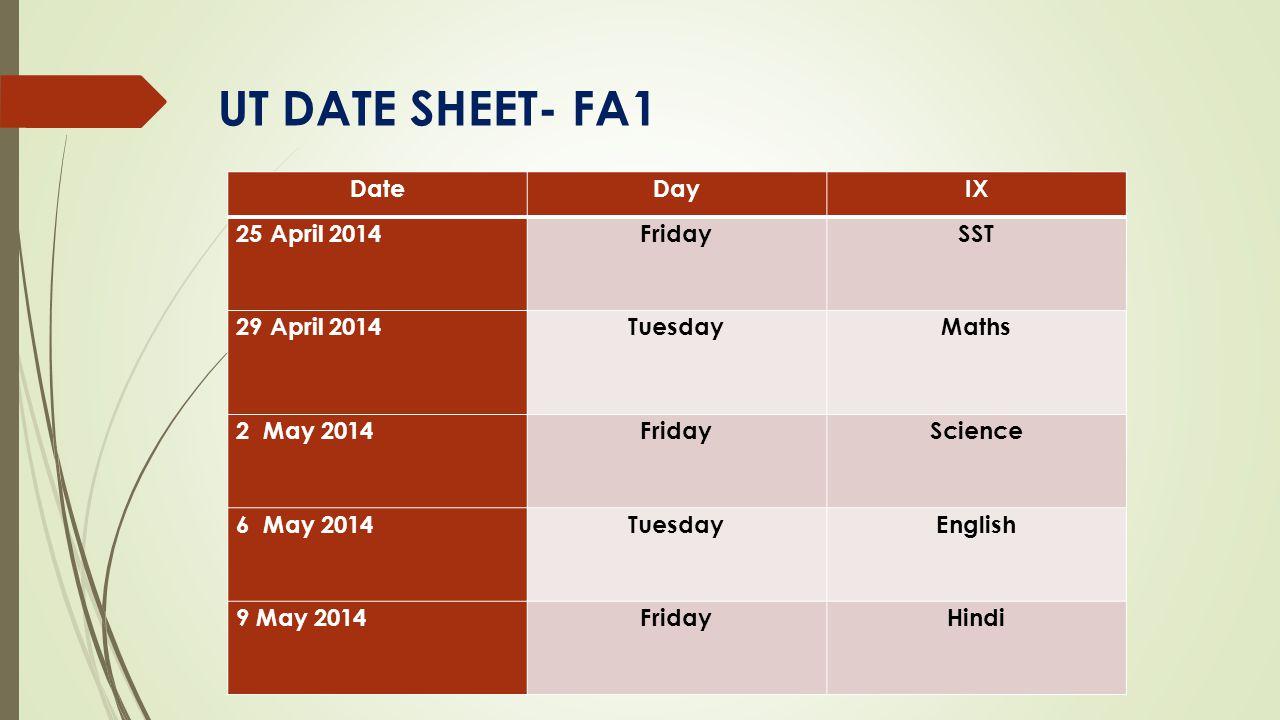 UT DATE SHEET- FA1 DateDayIX 25 April 2014Friday SST 29 April 2014TuesdayMaths 2 May 2014FridayScience 6 May 2014Tuesday English 9 May 2014FridayHindi