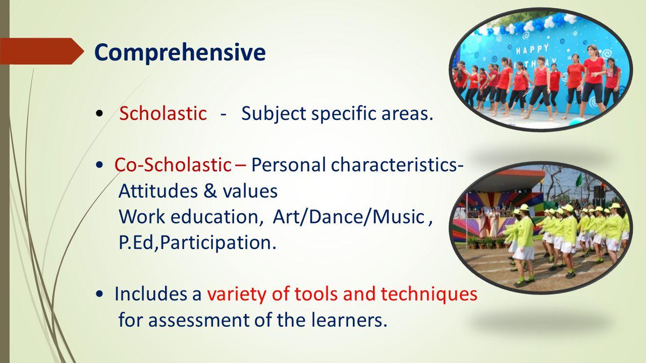 Comprehensive Scholastic - Subject specific areas. Co-Scholastic – Personal characteristics- Attitudes & values Work education, Art/Dance/Music, P.Ed,