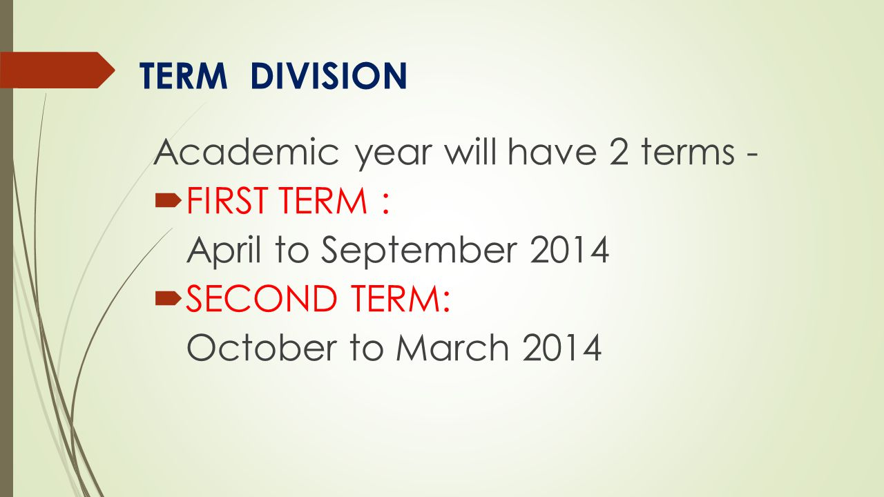 Academic year will have 2 terms -  FIRST TERM : April to September 2014  SECOND TERM: October to March 2014 TERM DIVISION