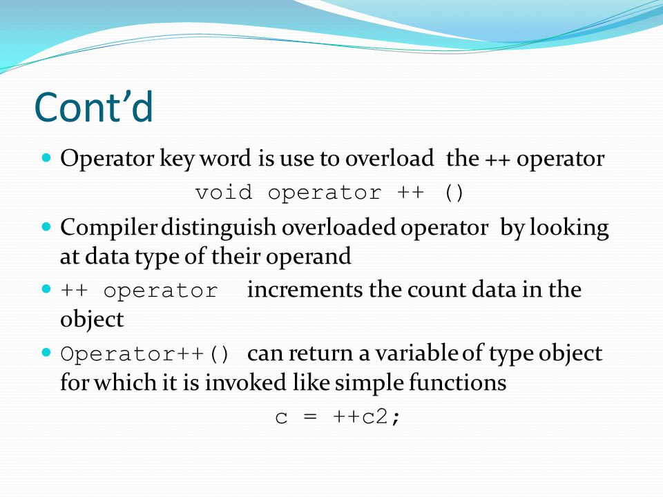 Cont'd Operator key word is use to overload the ++ operator void operator ++ () Compiler distinguish overloaded operator by looking at data type of their operand ++ operator increments the count data in the object Operator++() can return a variable of type object for which it is invoked like simple functions c = ++c2;