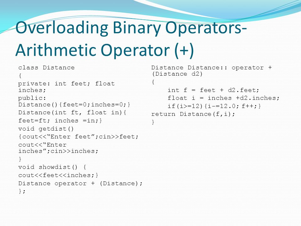 Overloading Binary Operators- Arithmetic Operator (+) class Distance { private: int feet; float inches; public: Distance(){feet=0;inches=0;} Distance(int ft, float in){ feet=ft; inches =in;} void getdist() {cout >feet; cout >inches; } void showdist() { cout<<feet<<inches;} Distance operator + (Distance); }; Distance Distance:: operator + (Distance d2) { int f = feet + d2.feet; float i = inches +d2.inches; if(i>=12){i-=12.0;f++;} return Distance(f,i); }