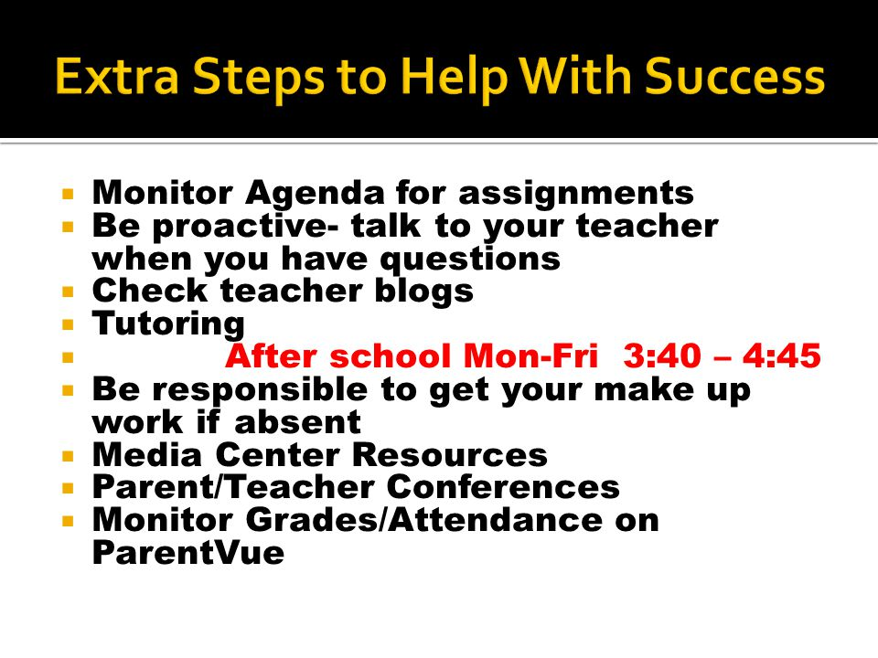  Monitor Agenda for assignments  Be proactive- talk to your teacher when you have questions  Check teacher blogs  Tutoring  After school Mon-Fri