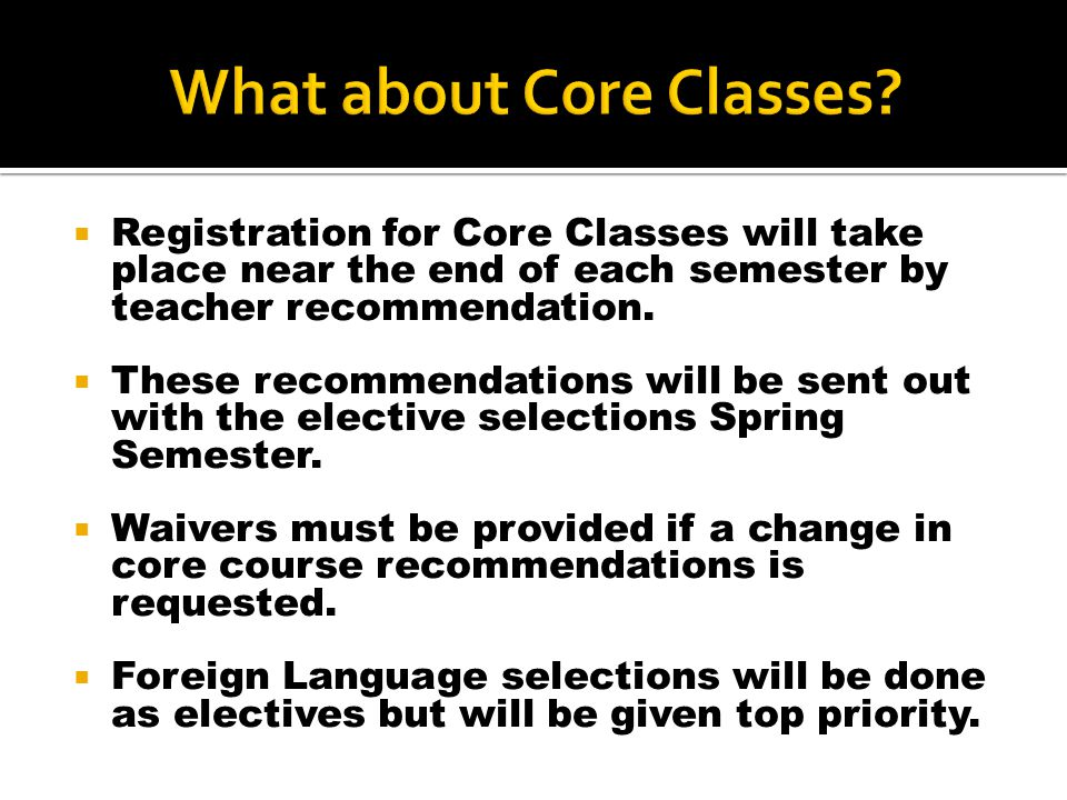  Registration for Core Classes will take place near the end of each semester by teacher recommendation.  These recommendations will be sent out with