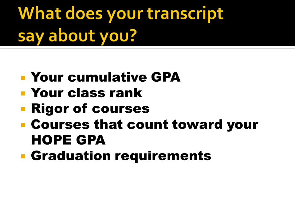  Your cumulative GPA  Your class rank  Rigor of courses  Courses that count toward your HOPE GPA  Graduation requirements