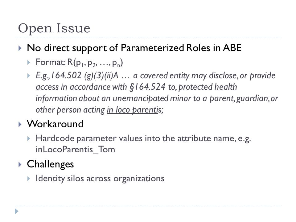 Open Issue  No direct support of Parameterized Roles in ABE  Format: R(p 1, p 2, …, p n )  E.g.,164.502 (g)(3)(ii)A … a covered entity may disclose, or provide access in accordance with §164.524 to, protected health information about an unemancipated minor to a parent, guardian, or other person acting in loco parentis;  Workaround  Hardcode parameter values into the attribute name, e.g.
