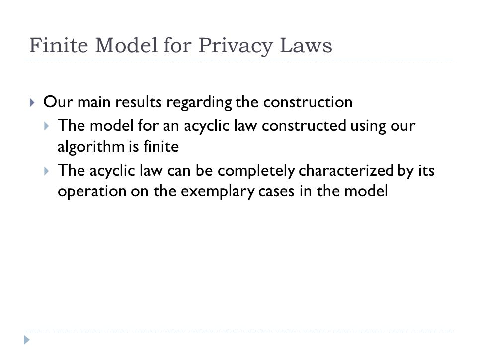 Finite Model for Privacy Laws  Our main results regarding the construction  The model for an acyclic law constructed using our algorithm is finite  The acyclic law can be completely characterized by its operation on the exemplary cases in the model