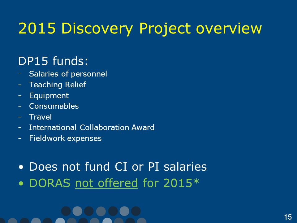 15 2015 Discovery Project overview DP15 funds: -Salaries of personnel -Teaching Relief -Equipment -Consumables -Travel -International Collaboration Award -Fieldwork expenses Does not fund CI or PI salaries DORAS not offered for 2015*