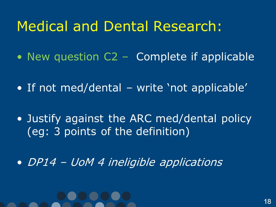 18 Medical and Dental Research: New question C2 – Complete if applicable If not med/dental – write 'not applicable' Justify against the ARC med/dental policy (eg: 3 points of the definition) DP14 – UoM 4 ineligible applications