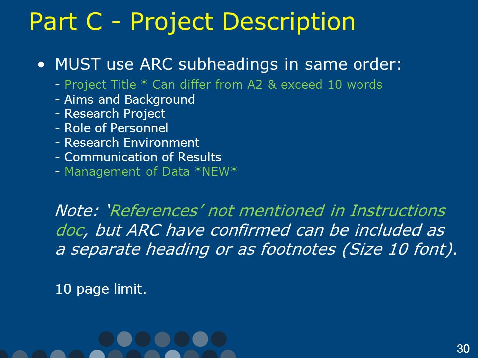 30 Part C - Project Description MUST use ARC subheadings in same order: - Project Title * Can differ from A2 & exceed 10 words - Aims and Background - Research Project - Role of Personnel - Research Environment - Communication of Results - Management of Data *NEW* Note: 'References' not mentioned in Instructions doc, but ARC have confirmed can be included as a separate heading or as footnotes (Size 10 font).